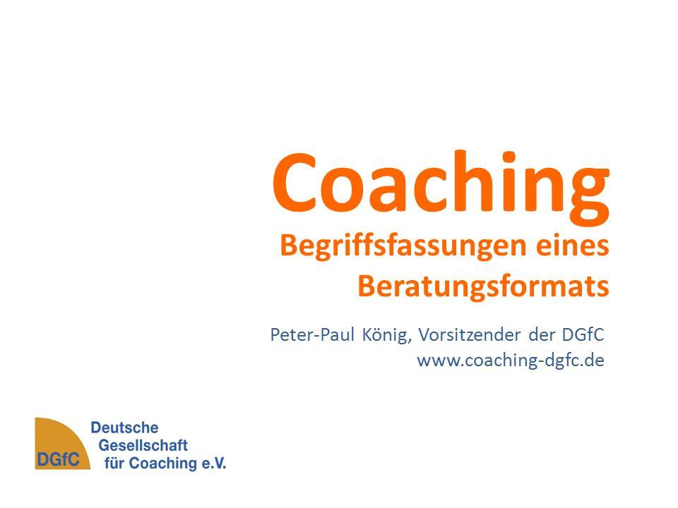 Coaching Begriffsfassungen eines Beratungsformats Peter-Paul König, Vorsitzender der DGfC www.coaching-dgfc.de
