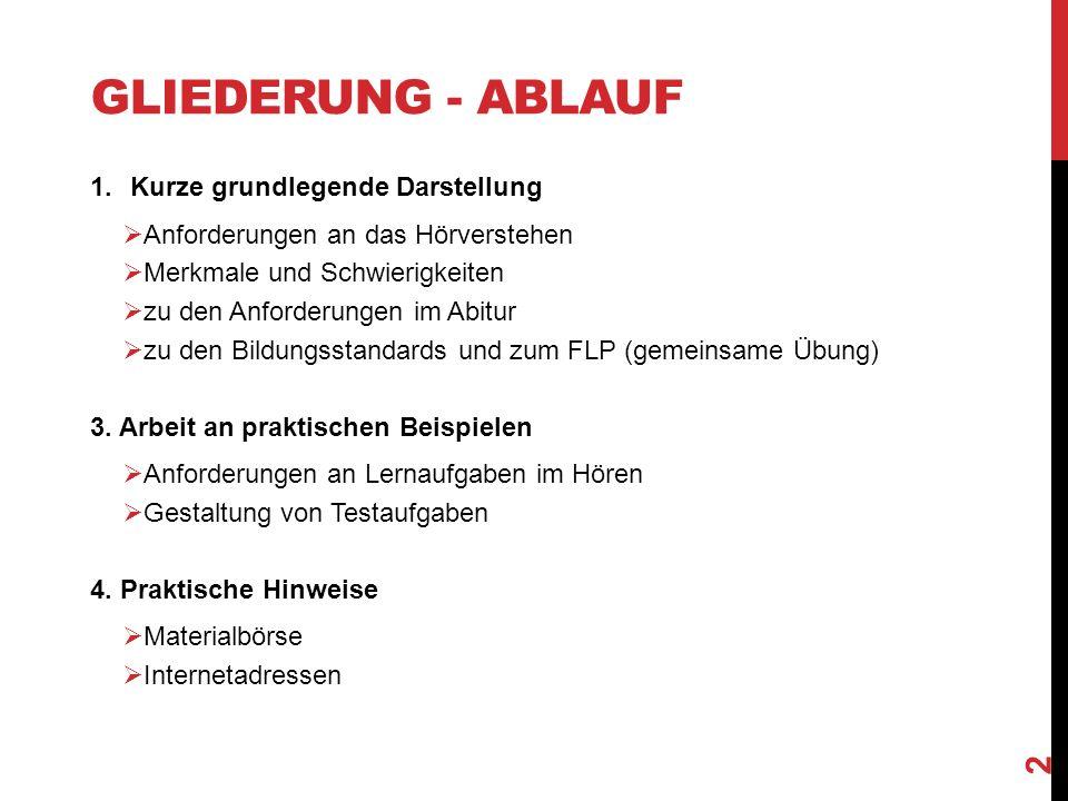 GLIEDERUNG - ABLAUF 1.Kurze grundlegende Darstellung  Anforderungen an das Hörverstehen  Merkmale und Schwierigkeiten  zu den Anforderungen im Abitur  zu den Bildungsstandards und zum FLP (gemeinsame Übung) 3.