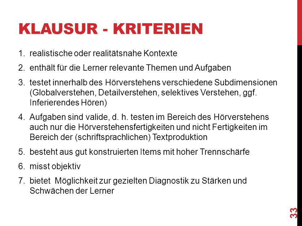 KLAUSUR - KRITERIEN 1.realistische oder realitätsnahe Kontexte 2.enthält für die Lerner relevante Themen und Aufgaben 3.testet innerhalb des Hörverstehens verschiedene Subdimensionen (Globalverstehen, Detailverstehen, selektives Verstehen, ggf.
