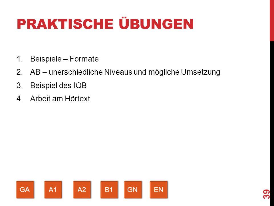 PRAKTISCHE ÜBUNGEN 1.Beispiele – Formate 2.AB – unerschiedliche Niveaus und mögliche Umsetzung 3.Beispiel des IQB 4.Arbeit am Hörtext 39 GA A1 A2 B1 GN EN