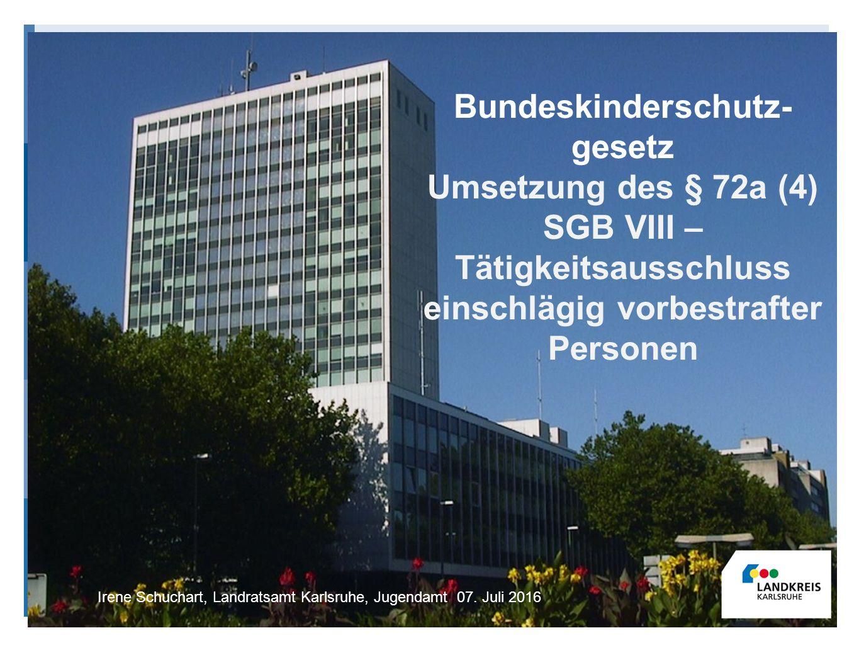 Bundeskinderschutz- gesetz Umsetzung des § 72a (4) SGB VIII – Tätigkeitsausschluss einschlägig vorbestrafter Personen Irene Schuchart, Landratsamt Karlsruhe, Jugendamt 07.