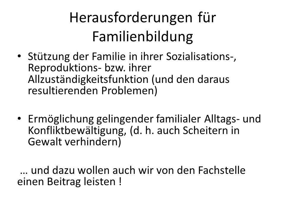 Herausforderungen für Familienbildung Stützung der Familie in ihrer Sozialisations-, Reproduktions- bzw. ihrer Allzuständigkeitsfunktion (und den dara