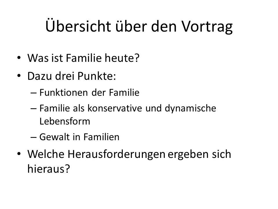 Übersicht über den Vortrag Was ist Familie heute? Dazu drei Punkte: – Funktionen der Familie – Familie als konservative und dynamische Lebensform – Ge