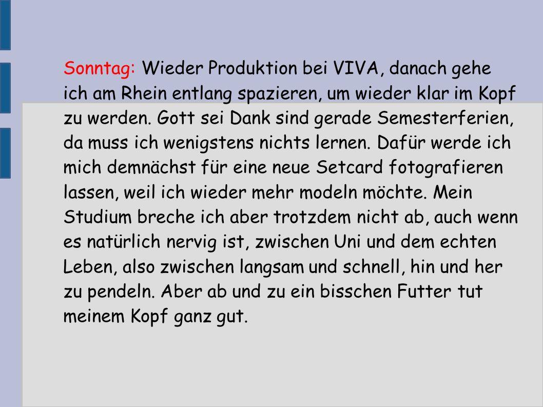 Sonntag: Wieder Produktion bei VIVA, danach gehe ich am Rhein entlang spazieren, um wieder klar im Kopf zu werden. Gott sei Dank sind gerade Semesterf