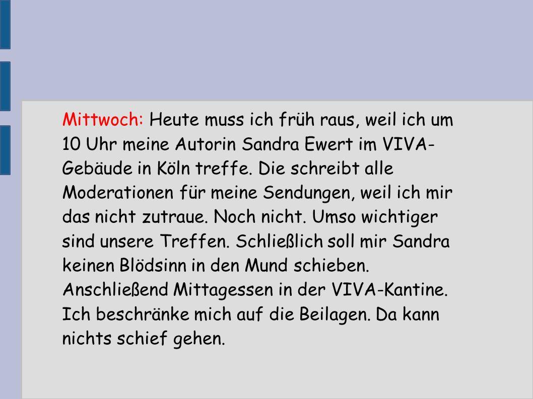 Mittwoch: Heute muss ich früh raus, weil ich um 10 Uhr meine Autorin Sandra Ewert im VIVA- Gebäude in Köln treffe. Die schreibt alle Moderationen für