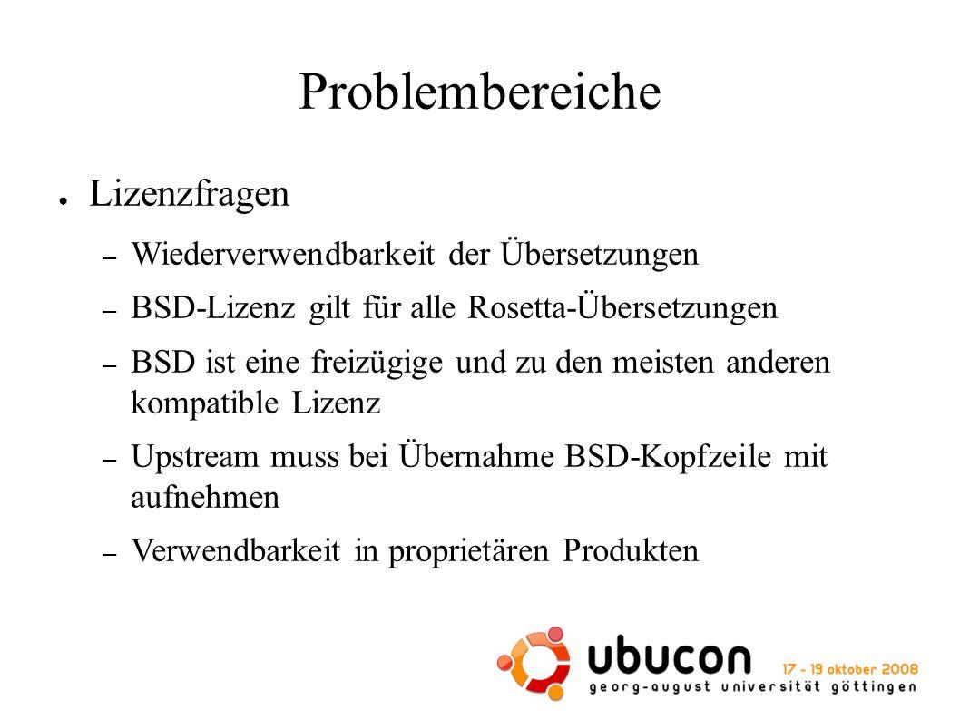 Problembereiche ● Lizenzfragen – Wiederverwendbarkeit der Übersetzungen – BSD-Lizenz gilt für alle Rosetta-Übersetzungen – BSD ist eine freizügige und zu den meisten anderen kompatible Lizenz – Upstream muss bei Übernahme BSD-Kopfzeile mit aufnehmen – Verwendbarkeit in proprietären Produkten