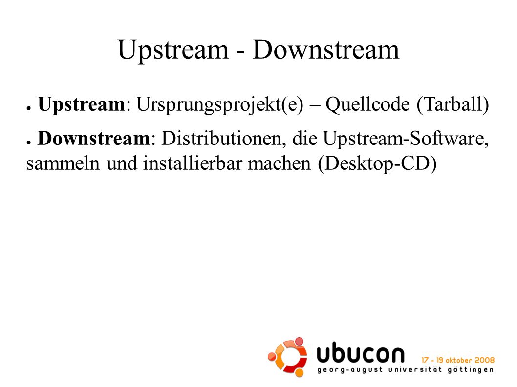 Upstream - Downstream ● Upstream: Ursprungsprojekt(e) – Quellcode (Tarball) ● Downstream: Distributionen, die Upstream-Software, sammeln und installierbar machen (Desktop-CD)