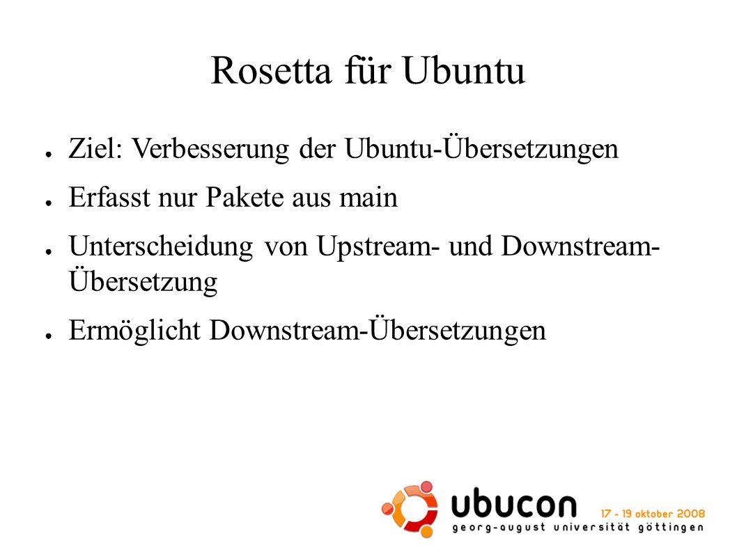 Lebenslauf von Upstream- Übersetzungen ● Hochladen als Bestandteil von Ubuntu-Quellpaketen ● Extrahieren aus dem Paket und Importieren in die Rosetta-Datenbank ● Abgleichen mit den Rosetta-eigenen Übersetzungen ● Ausliefern in Form von language-packs – sind nicht mehr im herunterladbarem Paket enthalten