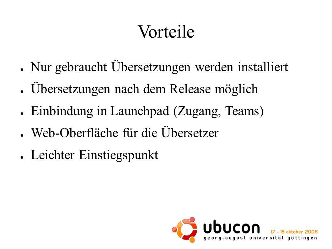 Vorteile ● Nur gebraucht Übersetzungen werden installiert ● Übersetzungen nach dem Release möglich ● Einbindung in Launchpad (Zugang, Teams) ● Web-Oberfläche für die Übersetzer ● Leichter Einstiegspunkt
