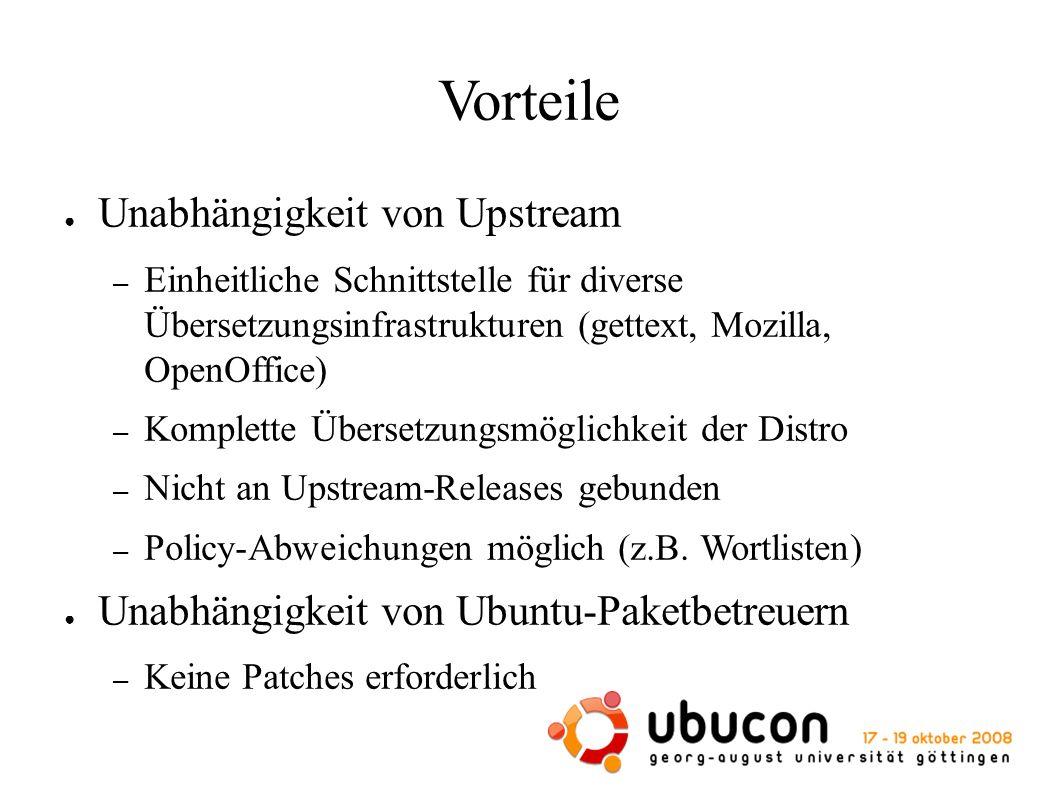 Vorteile ● Unabhängigkeit von Upstream – Einheitliche Schnittstelle für diverse Übersetzungsinfrastrukturen (gettext, Mozilla, OpenOffice) – Komplette Übersetzungsmöglichkeit der Distro – Nicht an Upstream-Releases gebunden – Policy-Abweichungen möglich (z.B.