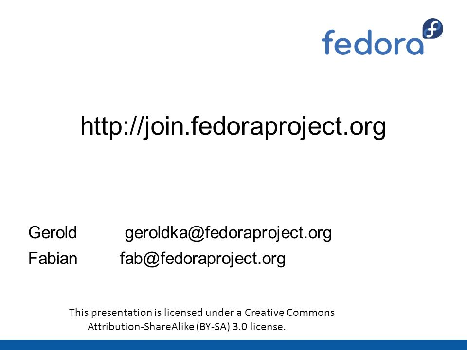 http://join.fedoraproject.org Gerold geroldka@fedoraproject.org Fabianfab@fedoraproject.org This presentation is licensed under a Creative Commons Attribution-ShareAlike (BY-SA) 3.0 license.