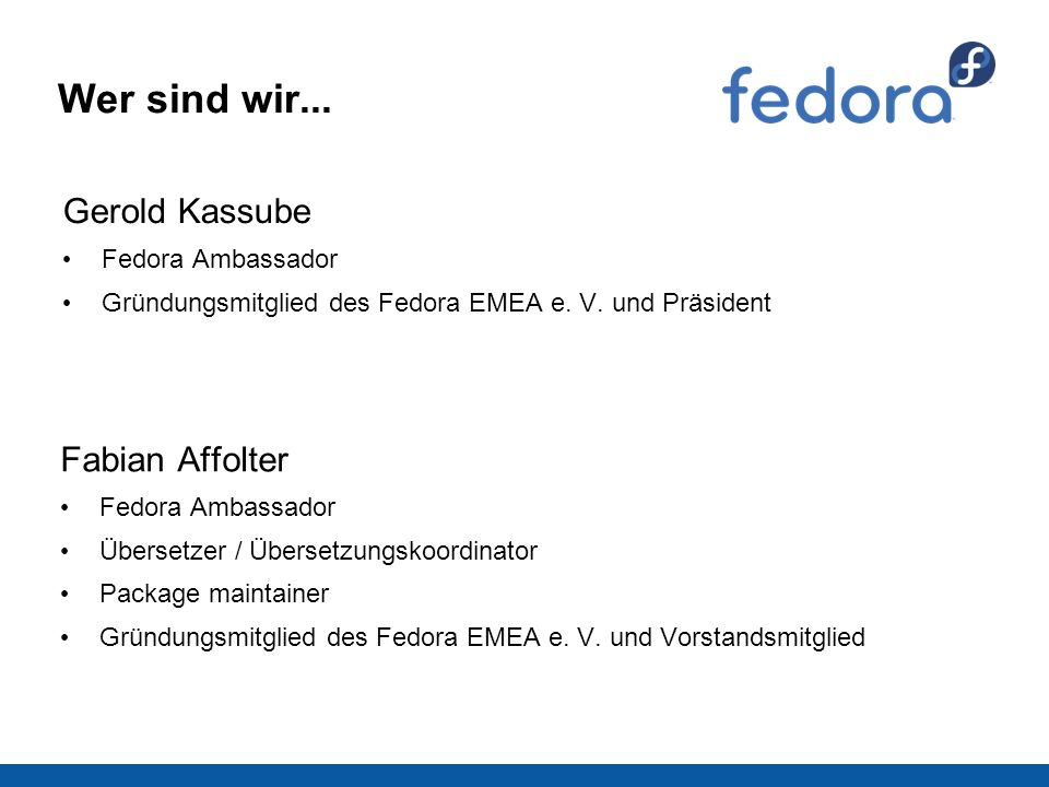 Wer sind wir... Gerold Kassube Fedora Ambassador Gründungsmitglied des Fedora EMEA e. V. und Präsident Fabian Affolter Fedora Ambassador Übersetzer /