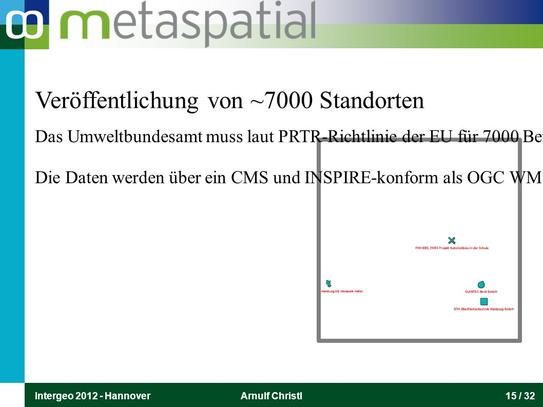 Intergeo 2012 - HannoverArnulf Christl15 / 32 Veröffentlichung von ~7000 Standorten Das Umweltbundesamt muss laut PRTR-Richtlinie der EU für 7000 Betriebseinrichtungen in Deutsch-land Emissionsdaten veröffent-lichen.