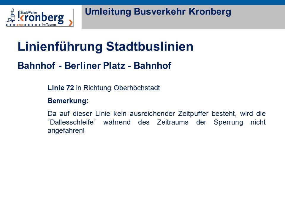 Linienführung Stadtbuslinien Bahnhof - Berliner Platz - Bahnhof Umleitung Busverkehr Kronberg Linie 72 in Richtung Oberhöchstadt Bemerkung: Da auf dieser Linie kein ausreichender Zeitpuffer besteht, wird die ´Dallesschleife´ während des Zeitraums der Sperrung nicht angefahren!