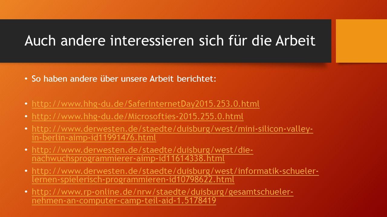 Auch andere interessieren sich für die Arbeit So haben andere über unsere Arbeit berichtet: http://www.hhg-du.de/SaferInternetDay2015.253.0.html http://www.hhg-du.de/Microsofties-2015.255.0.html http://www.derwesten.de/staedte/duisburg/west/mini-silicon-valley- in-berlin-aimp-id11991476.html http://www.derwesten.de/staedte/duisburg/west/mini-silicon-valley- in-berlin-aimp-id11991476.html http://www.derwesten.de/staedte/duisburg/west/die- nachwuchsprogrammierer-aimp-id11614338.html http://www.derwesten.de/staedte/duisburg/west/die- nachwuchsprogrammierer-aimp-id11614338.html http://www.derwesten.de/staedte/duisburg/west/informatik-schueler- lernen-spielerisch-programmieren-id10798622.html http://www.derwesten.de/staedte/duisburg/west/informatik-schueler- lernen-spielerisch-programmieren-id10798622.html http://www.rp-online.de/nrw/staedte/duisburg/gesamtschueler- nehmen-an-computer-camp-teil-aid-1.5178419 http://www.rp-online.de/nrw/staedte/duisburg/gesamtschueler- nehmen-an-computer-camp-teil-aid-1.5178419