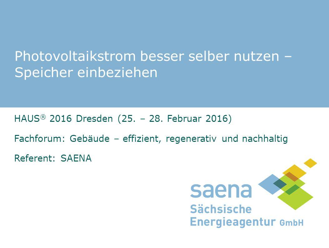 Photovoltaikstrom besser selber nutzen – Speicher einbeziehen HAUS ® 2016 Dresden (25. – 28. Februar 2016) Fachforum: Gebäude – effizient, regenerativ