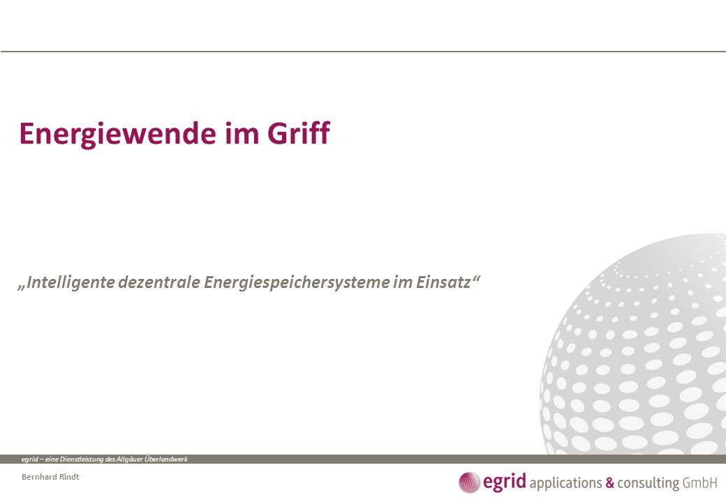"""egrid – eine Dienstleistung des Allgäuer Überlandwerk Bernhard Rindt Energiewende im Griff """"Intelligente dezentrale Energiespeichersysteme im Einsatz"""