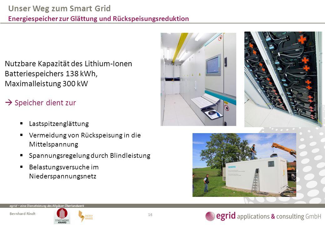 egrid – eine Dienstleistung des Allgäuer Überlandwerk Bernhard Rindt Nutzbare Kapazität des Lithium-Ionen Batteriespeichers 138 kWh, Maximalleistung 300 kW  Speicher dient zur  Lastspitzenglättung  Vermeidung von Rückspeisung in die Mittelspannung  Spannungsregelung durch Blindleistung  Belastungsversuche im Niederspannungsnetz Unser Weg zum Smart Grid Energiespeicher zur Glättung und Rückspeisungsreduktion 16