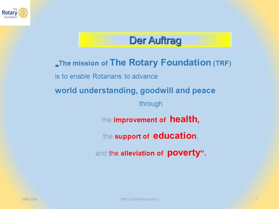 "GMS 2016DRFCC D2000 Reto Laetsch7 "" ""The mission of The Rotary Foundation (TRF) is to enable Rotarians to advance world understanding, goodwill and peace through the improvement of health, the support of educatio n, and the alleviation of poverty ."