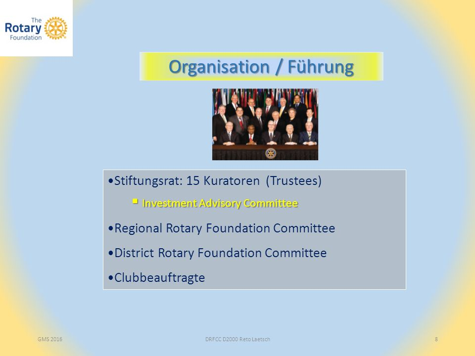 Stiftungsrat: 15 Kuratoren (Trustees)  Investment Advisory Committee Regional Rotary Foundation Committee District Rotary Foundation Committee Clubbeauftragte GMS 2016DRFCC D2000 Reto Laetsch8 Organisation / Führung