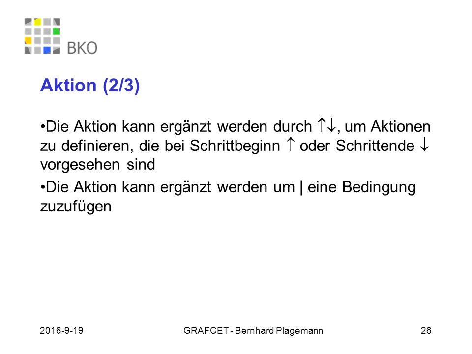 19.09.2016GRAFCET - Bernhard Plagemann 26 Aktion (2/3) Die Aktion kann ergänzt werden durch , um Aktionen zu definieren, die bei Schrittbeginn  oder Schrittende  vorgesehen sind Die Aktion kann ergänzt werden um | eine Bedingung zuzufügen