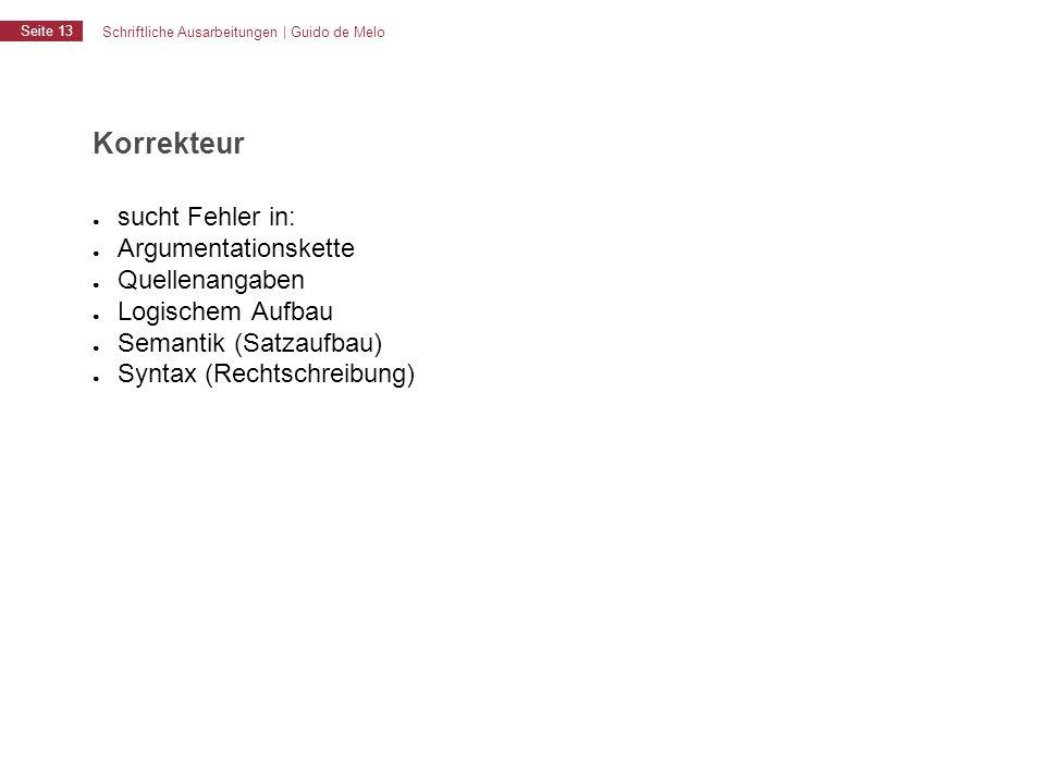 Schriftliche Ausarbeitungen | Guido de Melo Seite 13 Korrekteur ● sucht Fehler in: ● Argumentationskette ● Quellenangaben ● Logischem Aufbau ● Semanti