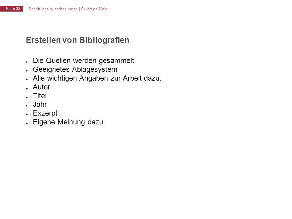 Schriftliche Ausarbeitungen | Guido de Melo Seite 33 Erstellen von Bibliografien ● Die Quellen werden gesammelt ● Geeignetes Ablagesystem ● Alle wicht