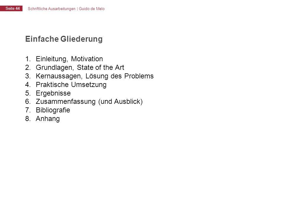 Schriftliche Ausarbeitungen | Guido de Melo Seite 44 Einfache Gliederung 1. Einleitung, Motivation 2. Grundlagen, State of the Art 3. Kernaussagen, Lö