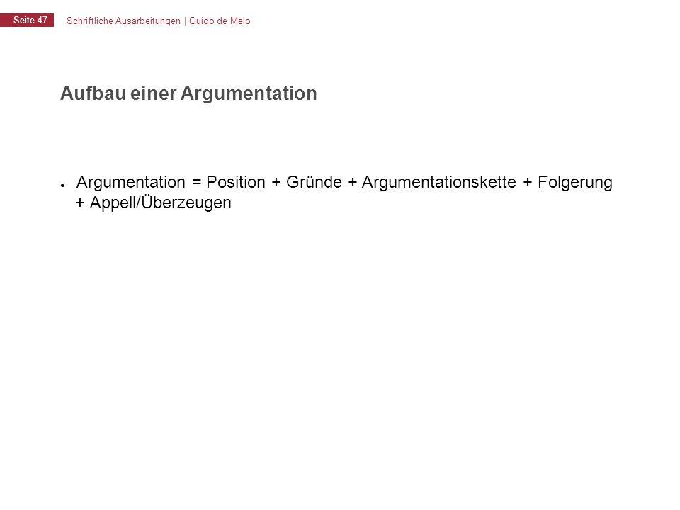 Schriftliche Ausarbeitungen | Guido de Melo Seite 47 Aufbau einer Argumentation ● Argumentation = Position + Gründe + Argumentationskette + Folgerung