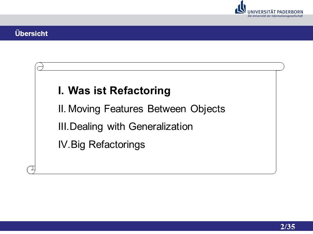 13/35 Moving Features Between Objects ● Eine grundlegende Entscheidung ist es wo man Funktionalität implementiert ● Es wird nicht immer die richtige Entscheidung getroffen ● Dank Refactoring, können Fehler korrigiert werden