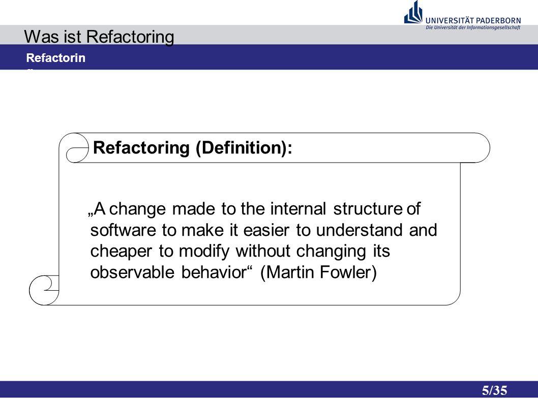 6/35 Was ist Refactoring Ziele: – Verbesserung und Pflege des Designs – Verständlichkeit – Finden von Fehlern – Hilfe, um schneller zu Programmieren