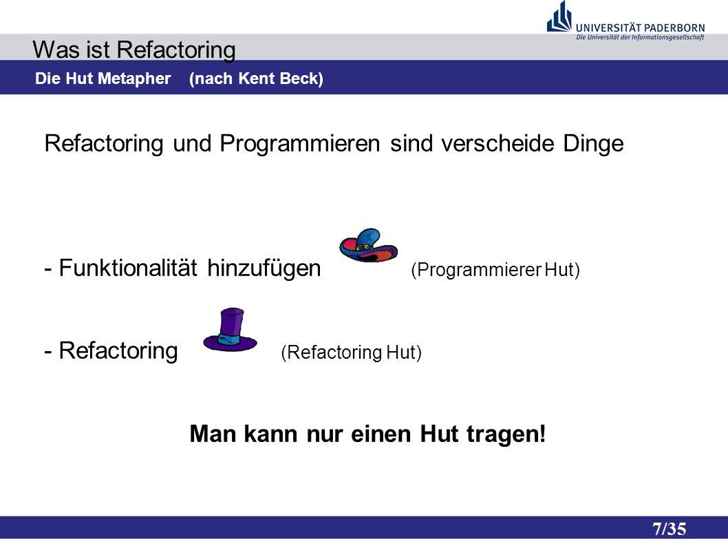 7/35 Was ist Refactoring Die Hut Metapher (nach Kent Beck) Refactoring und Programmieren sind verscheide Dinge - Funktionalität hinzufügen (Programmierer Hut) - Refactoring (Refactoring Hut) Man kann nur einen Hut tragen!
