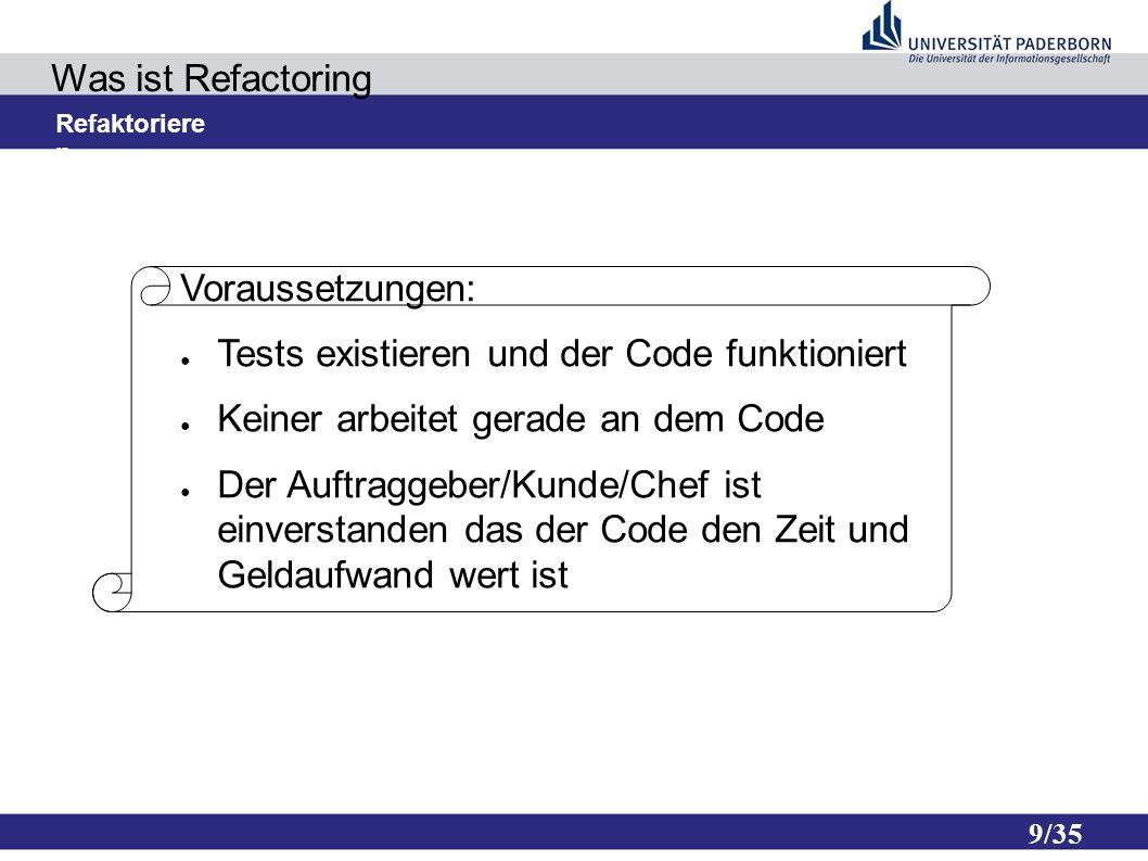 9/35 Was ist Refactoring Refaktoriere n Voraussetzungen: ● Tests existieren und der Code funktioniert ● Keiner arbeitet gerade an dem Code ● Der Auftraggeber/Kunde/Chef ist einverstanden das der Code den Zeit und Geldaufwand wert ist