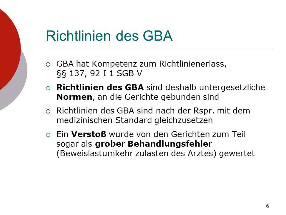 Richtlinien des GBA  GBA hat Kompetenz zum Richtlinienerlass, §§ 137, 92 I 1 SGB V  Richtlinien des GBA sind deshalb untergesetzliche Normen, an die Gerichte gebunden sind  Richtlinien des GBA sind nach der Rspr.