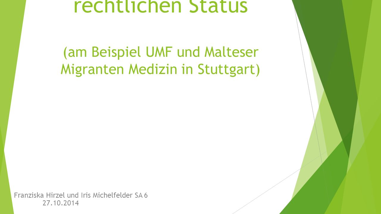 Flüchtlinge und Menschen ohne rechtlichen Status (am Beispiel UMF und Malteser Migranten Medizin in Stuttgart) Franziska Hirzel und Iris Michelfelder SA 6 27.10.2014