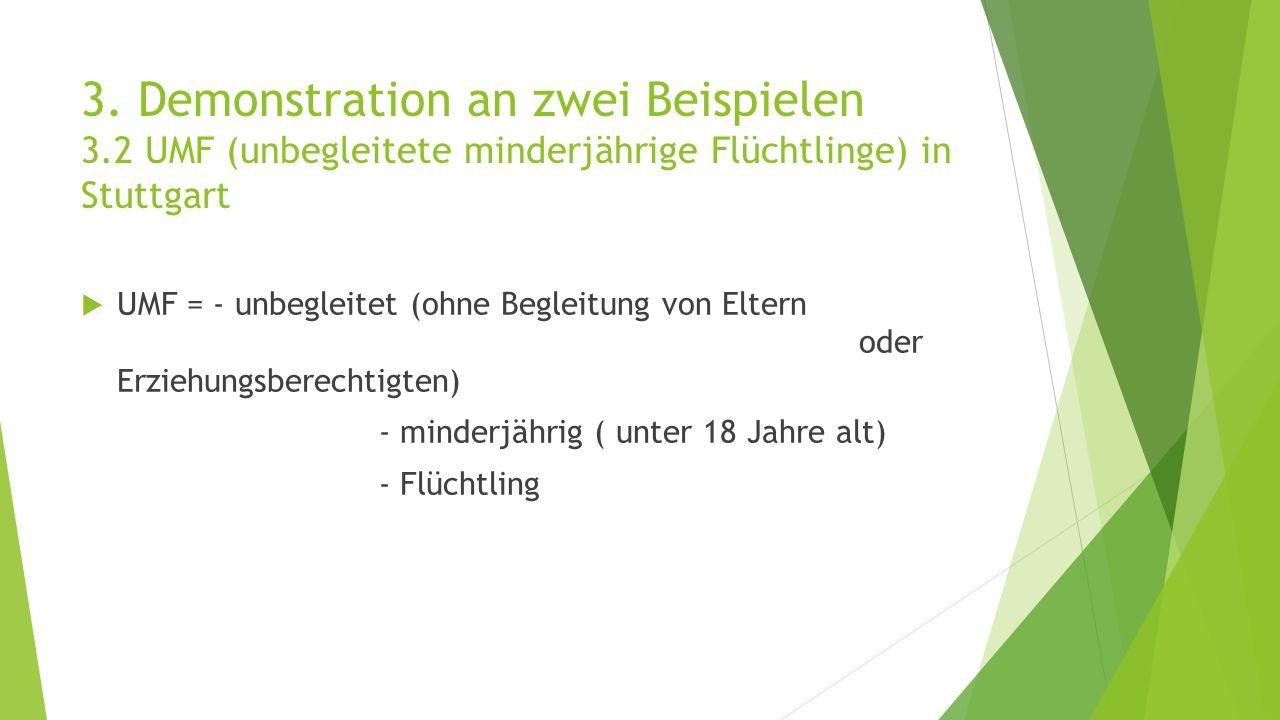 3. Demonstration an zwei Beispielen 3.2 UMF (unbegleitete minderjährige Flüchtlinge) in Stuttgart  UMF = - unbegleitet (ohne Begleitung von Eltern od
