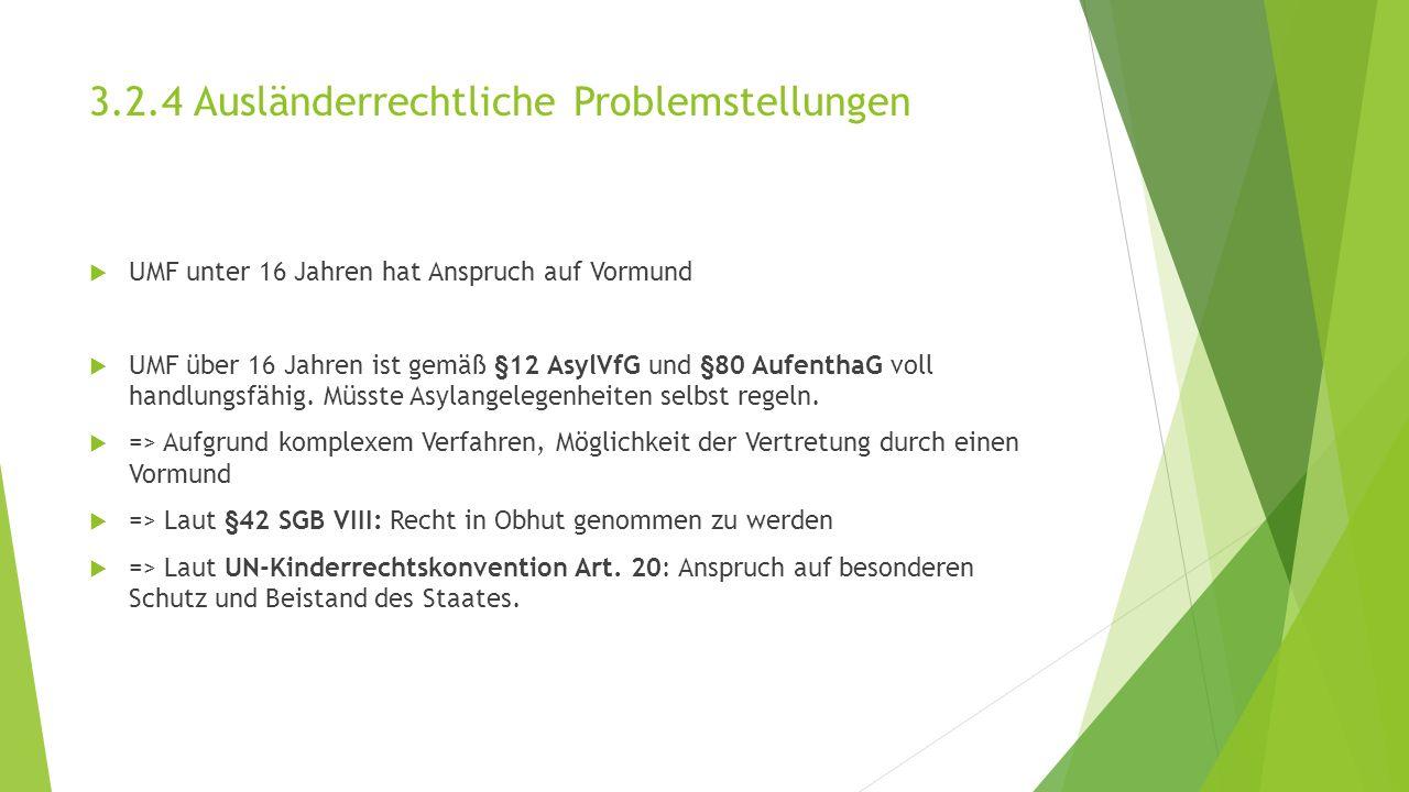 3.2.4 Ausländerrechtliche Problemstellungen  UMF unter 16 Jahren hat Anspruch auf Vormund  UMF über 16 Jahren ist gemäß §12 AsylVfG und §80 AufenthaG voll handlungsfähig.