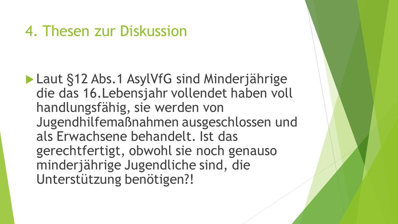 4. Thesen zur Diskussion  Laut §12 Abs.1 AsylVfG sind Minderjährige die das 16.Lebensjahr vollendet haben voll handlungsfähig, sie werden von Jugendh