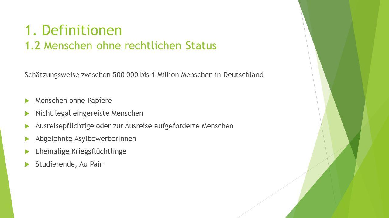 1. Definitionen 1.2 Menschen ohne rechtlichen Status Schätzungsweise zwischen 500 000 bis 1 Million Menschen in Deutschland  Menschen ohne Papiere 