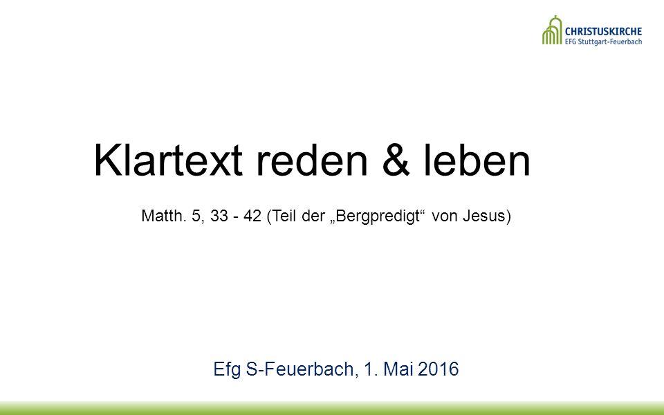 """Klartext reden & leben Matth. 5, 33 - 42 (Teil der """"Bergpredigt"""" von Jesus) Efg S-Feuerbach, 1. Mai 2016"""