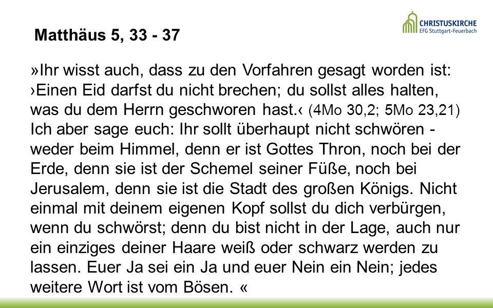 »Ihr wisst auch, dass zu den Vorfahren gesagt worden ist: ›Einen Eid darfst du nicht brechen; du sollst alles halten, was du dem Herrn geschworen hast.‹ (4Mo 30,2; 5Mo 23,21) Ich aber sage euch: Ihr sollt überhaupt nicht schwören - weder beim Himmel, denn er ist Gottes Thron, noch bei der Erde, denn sie ist der Schemel seiner Füße, noch bei Jerusalem, denn sie ist die Stadt des großen Königs.