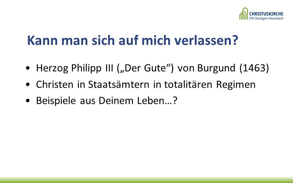 """Kann man sich auf mich verlassen? Herzog Philipp III (""""Der Gute"""") von Burgund (1463) Christen in Staatsämtern in totalitären Regimen Beispiele aus Dei"""