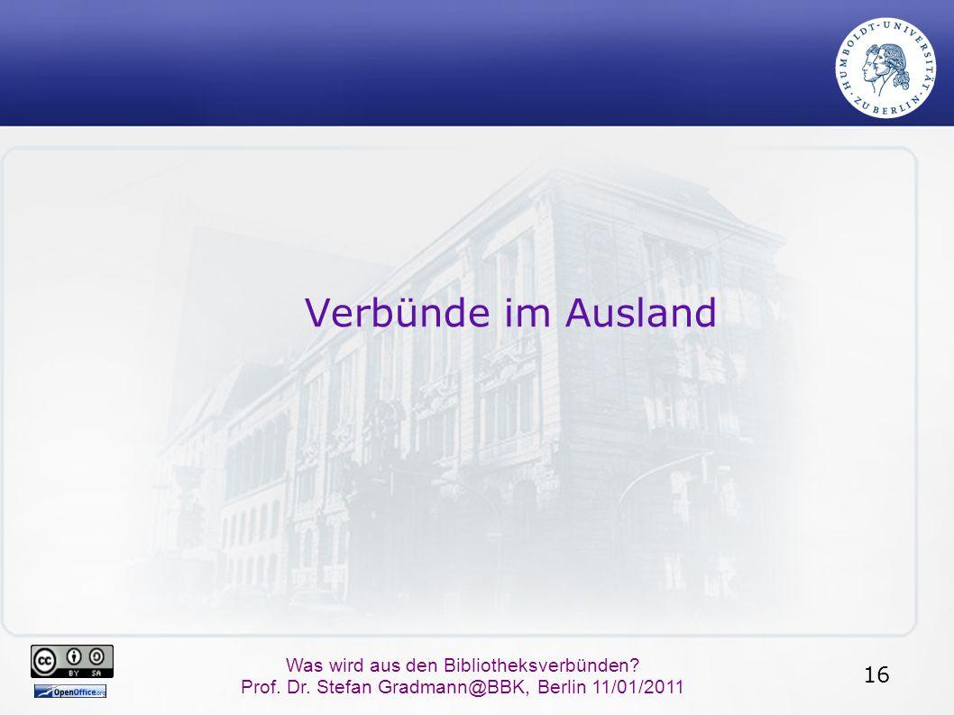 16 Was wird aus den Bibliotheksverbünden? Prof. Dr. Stefan Gradmann@BBK, Berlin 11/01/2011 Verbünde im Ausland