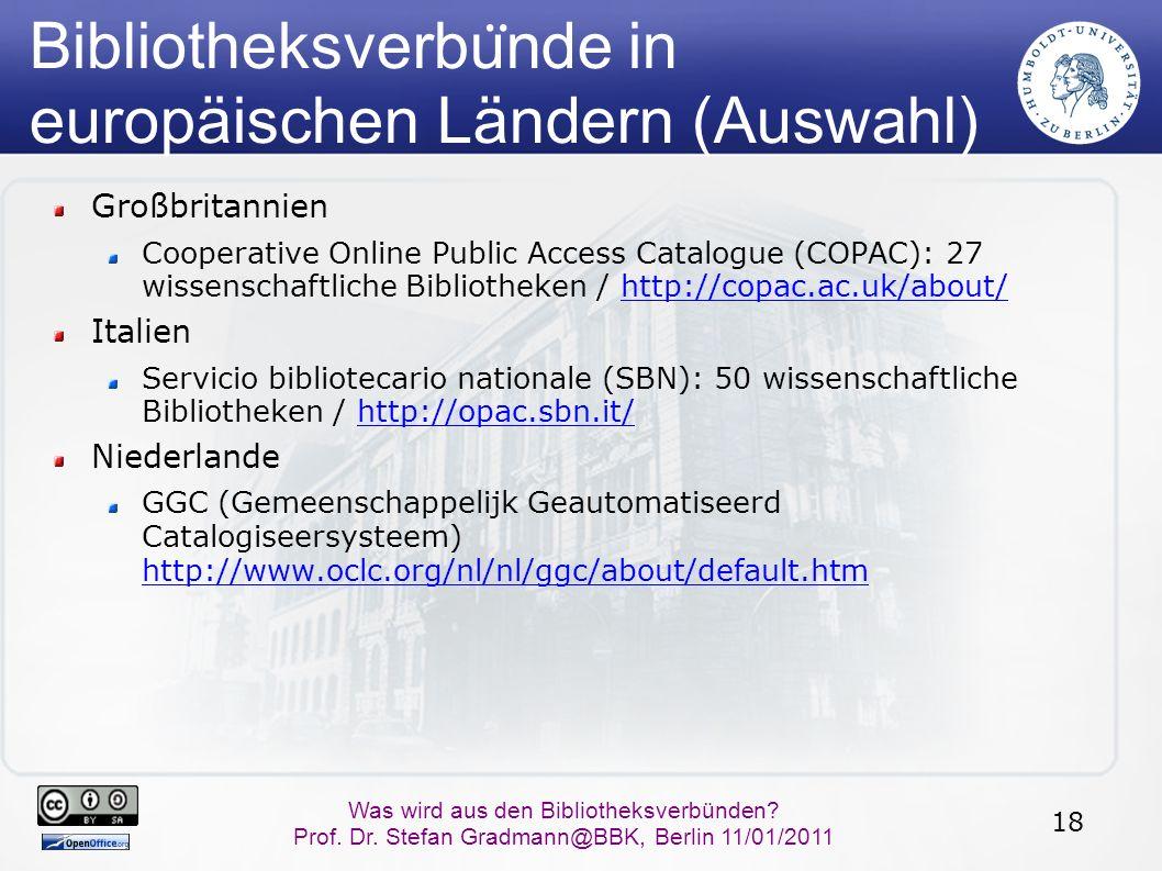18 Was wird aus den Bibliotheksverbünden? Prof. Dr. Stefan Gradmann@BBK, Berlin 11/01/2011 Bibliotheksverbu ̈ nde in europäischen Ländern (Auswahl) Gr