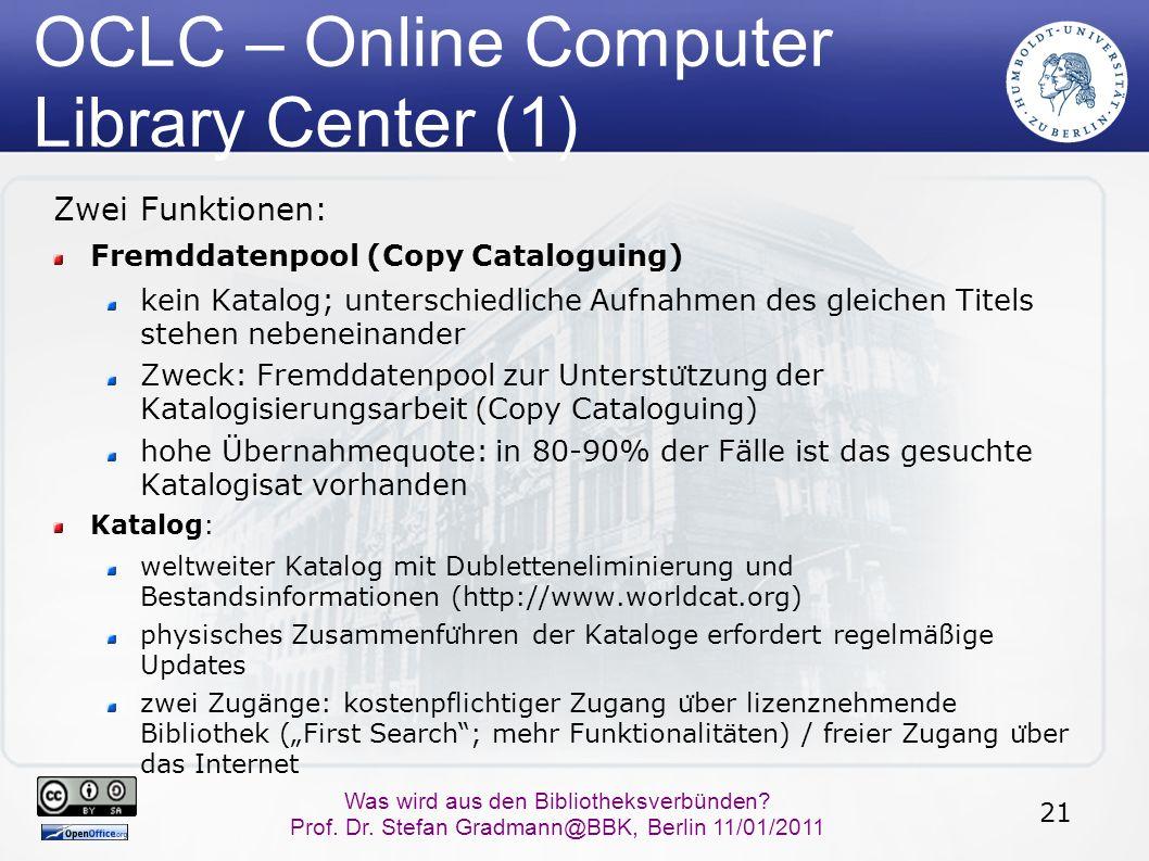 21 Was wird aus den Bibliotheksverbünden? Prof. Dr. Stefan Gradmann@BBK, Berlin 11/01/2011 OCLC – Online Computer Library Center (1) Zwei Funktionen: