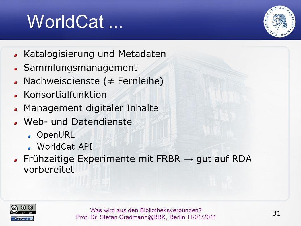 31 Was wird aus den Bibliotheksverbünden? Prof. Dr. Stefan Gradmann@BBK, Berlin 11/01/2011 WorldCat... Katalogisierung und Metadaten Sammlungsmanageme