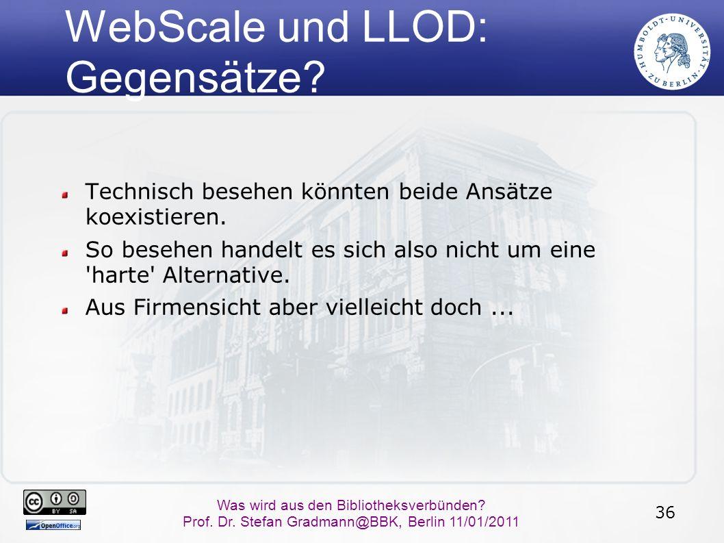 36 Was wird aus den Bibliotheksverbünden? Prof. Dr. Stefan Gradmann@BBK, Berlin 11/01/2011 WebScale und LLOD: Gegensätze? Technisch besehen könnten be