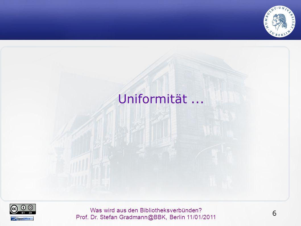 6 Was wird aus den Bibliotheksverbünden? Prof. Dr. Stefan Gradmann@BBK, Berlin 11/01/2011 Uniformität...