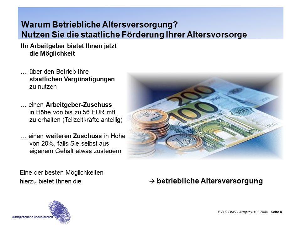 F W S / bAV / Arztpraxis 02.2008 Seite 9 Kompetenzen koordinieren … einen Arbeitgeber-Zuschuss A) zusätzlich zu den Vermögenswirk- samen Leistungen in Höhe von  20 EUR mtl.