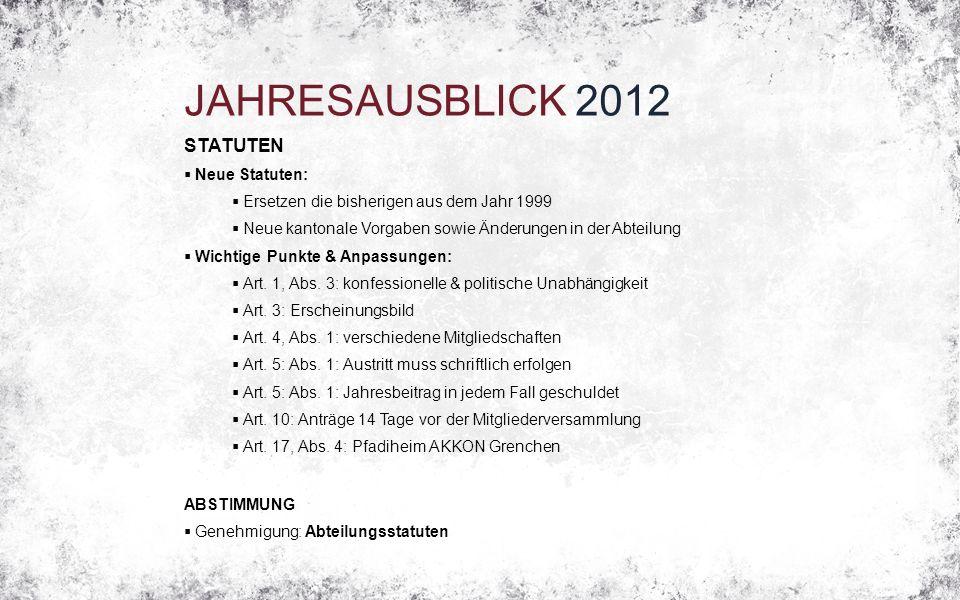 JAHRESAUSBLICK 2012 STATUTEN  Neue Statuten:  Ersetzen die bisherigen aus dem Jahr 1999  Neue kantonale Vorgaben sowie Änderungen in der Abteilung  Wichtige Punkte & Anpassungen:  Art.